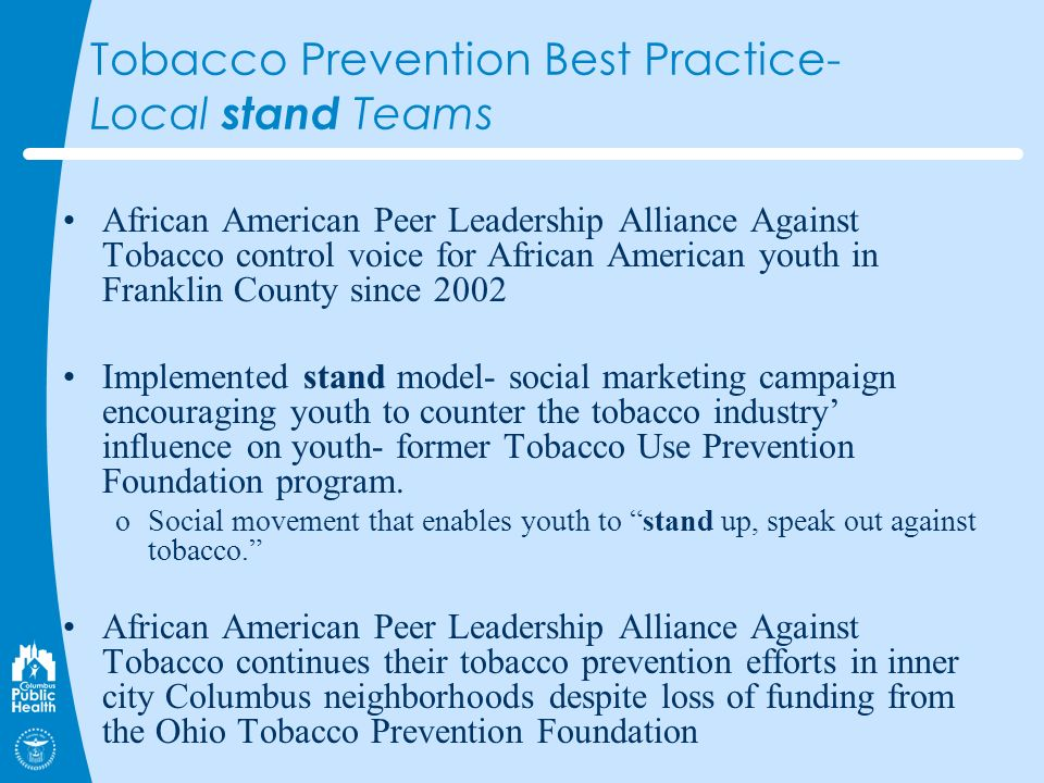 Tobacco Prevention Best Practice- Local stand Teams African American Peer Leadership Alliance Against Tobacco control voice for African American youth in Franklin County since 2002 Implemented stand model- social marketing campaign encouraging youth to counter the tobacco industry influence on youth- former Tobacco Use Prevention Foundation program.