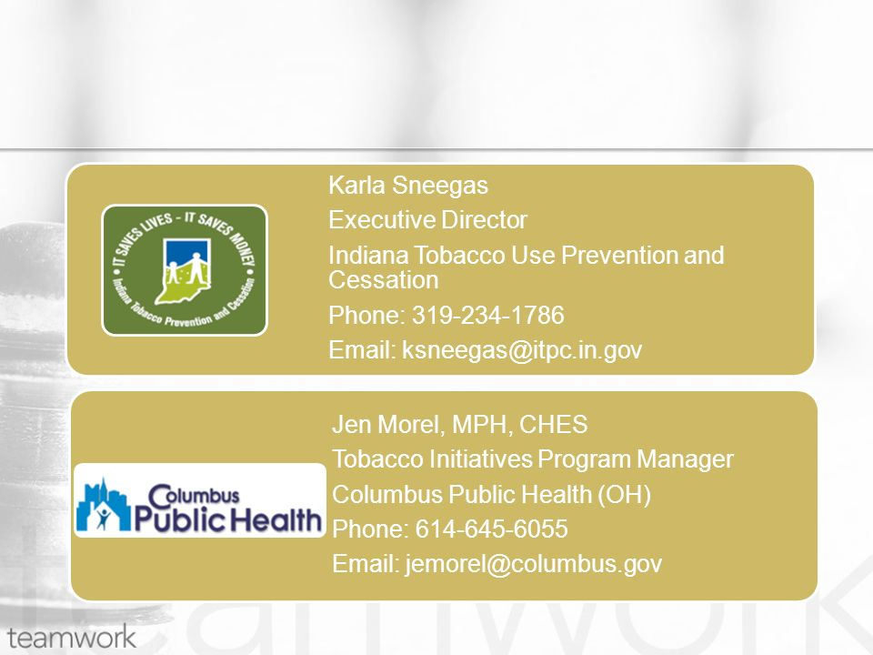 Karla Sneegas Executive Director Indiana Tobacco Use Prevention and Cessation Phone: 319-234-1786 Email: ksneegas@itpc.in.gov Jen Morel, MPH, CHES Tobacco Initiatives Program Manager Columbus Public Health (OH) Phone: 614-645-6055 Email: jemorel@columbus.gov