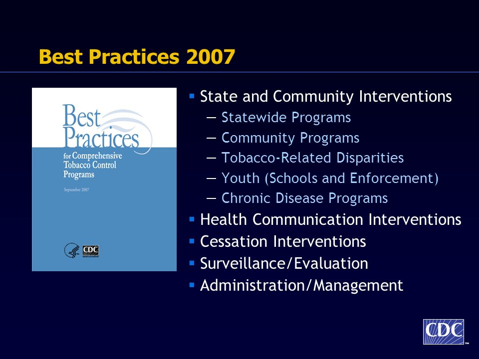 TM Best Practices 2007 State and Community Interventions Statewide Programs Community Programs Tobacco-Related Disparities Youth (Schools and Enforcement) Chronic Disease Programs Health Communication Interventions Cessation Interventions Surveillance/Evaluation Administration/Management