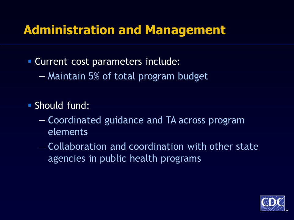 TM Administration and Management Current cost parameters include: Maintain 5% of total program budget Should fund: Coordinated guidance and TA across program elements Collaboration and coordination with other state agencies in public health programs