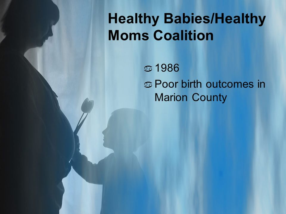 Healthy Babies/Healthy Moms Coalition a 1986 a Poor birth outcomes in Marion County