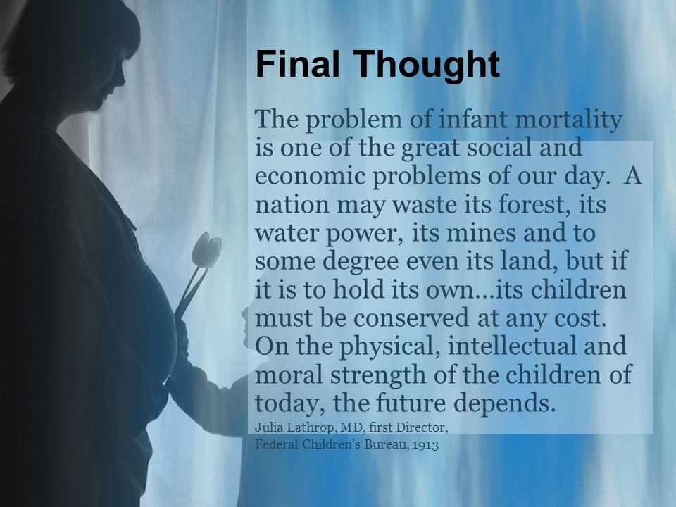 Final Thought The problem of infant mortality is one of the great social and economic problems of our day.