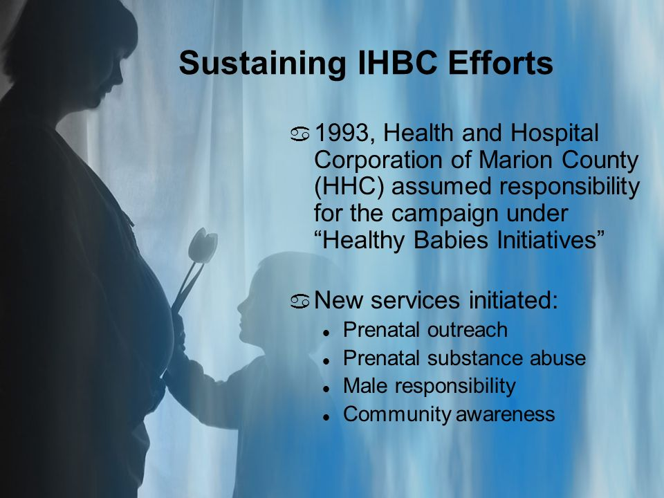 Sustaining IHBC Efforts a 1993, Health and Hospital Corporation of Marion County (HHC) assumed responsibility for the campaign under Healthy Babies Initiatives a New services initiated: l Prenatal outreach l Prenatal substance abuse l Male responsibility l Community awareness