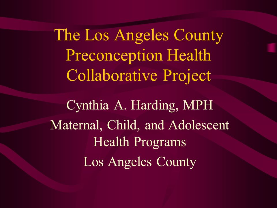 The Los Angeles County Preconception Health Collaborative Project Cynthia A. Harding, MPH Maternal, Child, and Adolescent Health Programs Los Angeles