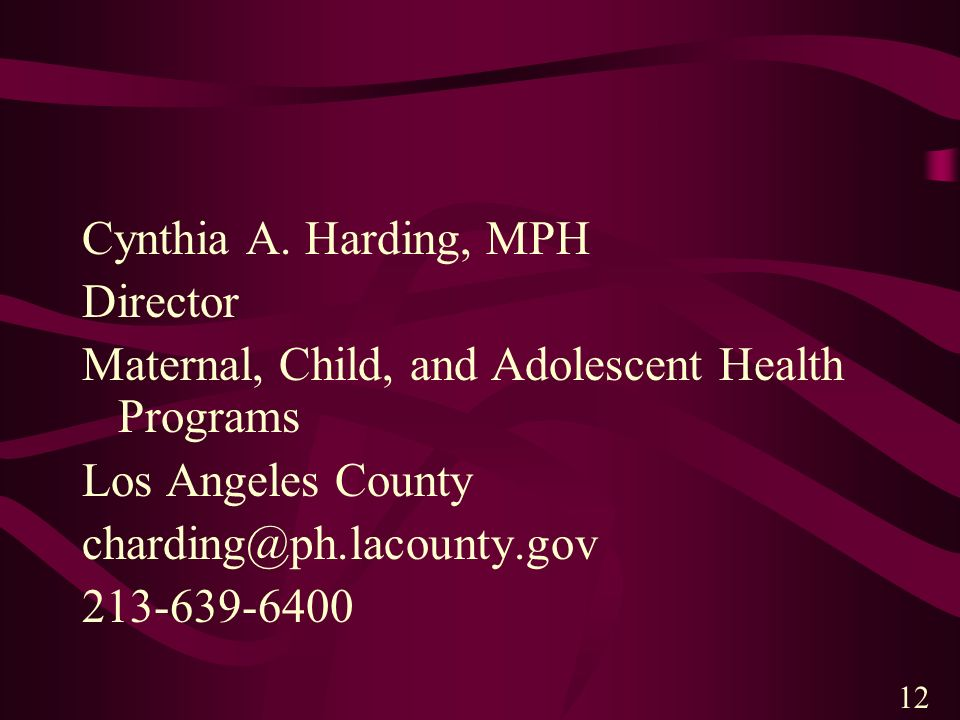 Cynthia A. Harding, MPH Director Maternal, Child, and Adolescent Health Programs Los Angeles County charding@ph.lacounty.gov 213-639-6400 12