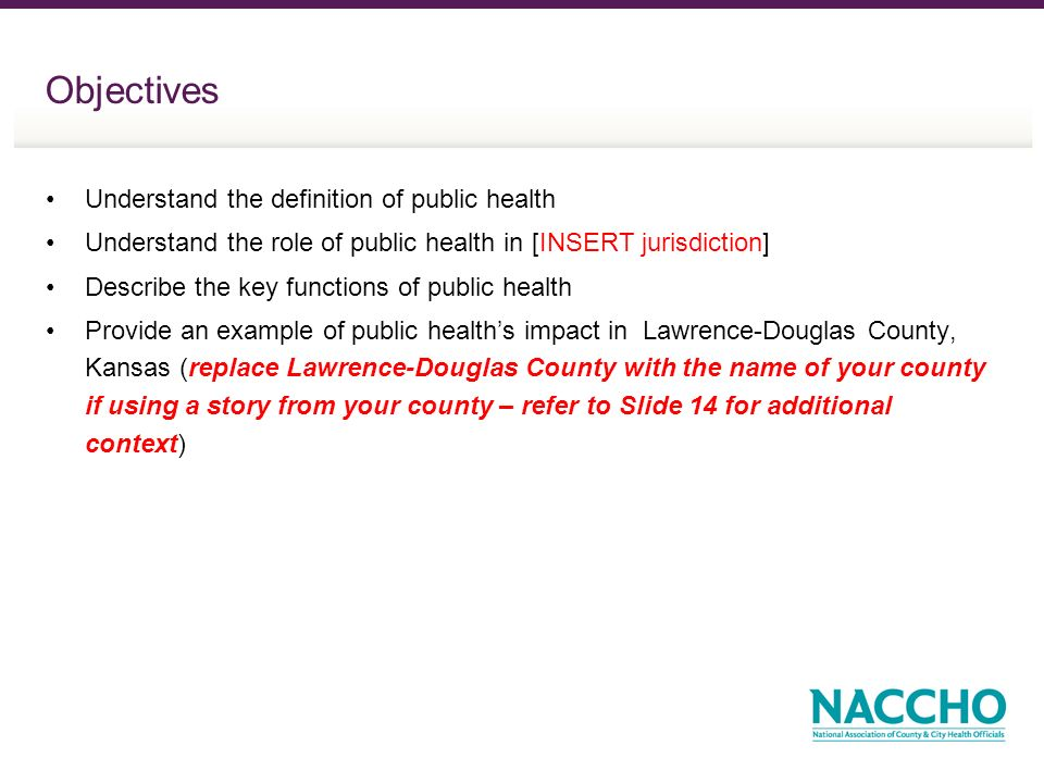 Objectives Understand the definition of public health Understand the role of public health in [INSERT jurisdiction] Describe the key functions of public health Provide an example of public healths impact in Lawrence-Douglas County, Kansas (replace Lawrence-Douglas County with the name of your county if using a story from your county – refer to Slide 14 for additional context)