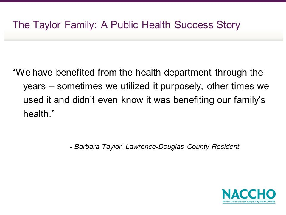 The Taylor Family: A Public Health Success Story We have benefited from the health department through the years – sometimes we utilized it purposely, other times we used it and didnt even know it was benefiting our familys health.