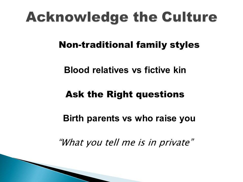 Non-traditional family styles Blood relatives vs fictive kin Ask the Right questions Birth parents vs who raise you What you tell me is in private