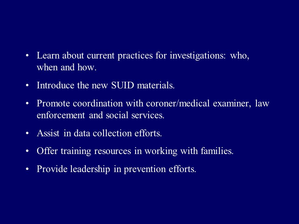 Learn about current practices for investigations: who, when and how. Introduce the new SUID materials. Promote coordination with coroner/medical exami