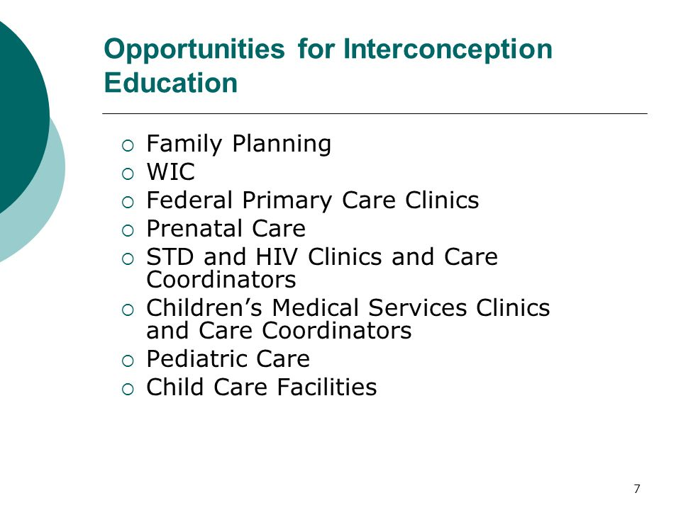 7 Opportunities for Interconception Education Family Planning WIC Federal Primary Care Clinics Prenatal Care STD and HIV Clinics and Care Coordinators Childrens Medical Services Clinics and Care Coordinators Pediatric Care Child Care Facilities