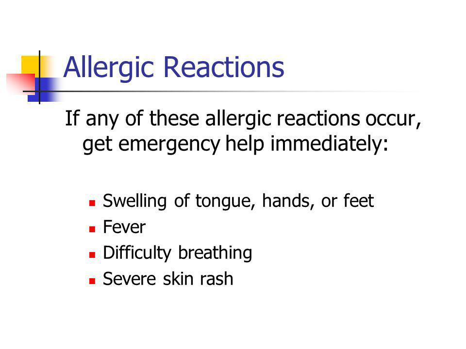 Allergic Reactions If any of these allergic reactions occur, get emergency help immediately: Swelling of tongue, hands, or feet Fever Difficulty breathing Severe skin rash