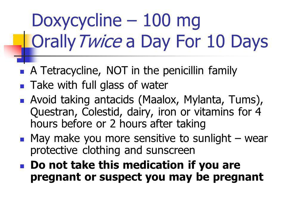 Doxycycline – 100 mg OrallyTwice a Day For 10 Days A Tetracycline, NOT in the penicillin family Take with full glass of water Avoid taking antacids (Maalox, Mylanta, Tums), Questran, Colestid, dairy, iron or vitamins for 4 hours before or 2 hours after taking May make you more sensitive to sunlight – wear protective clothing and sunscreen Do not take this medication if you are pregnant or suspect you may be pregnant