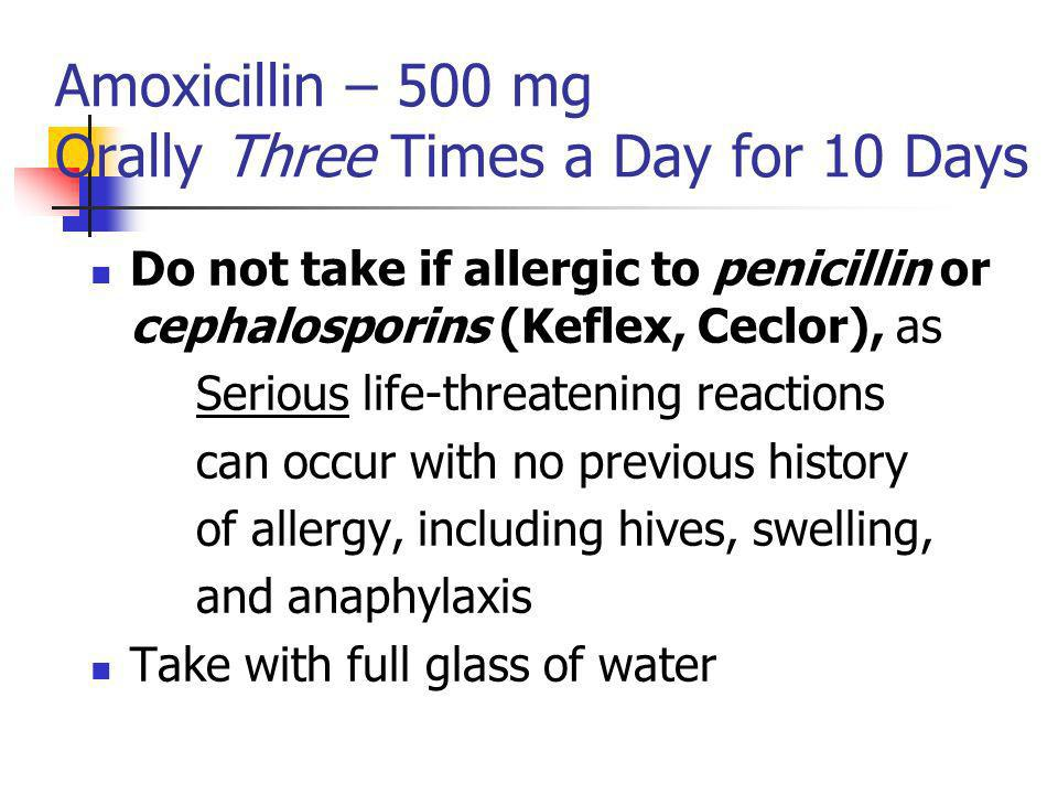 Amoxicillin – 500 mg Orally Three Times a Day for 10 Days Do not take if allergic to penicillin or cephalosporins (Keflex, Ceclor), as Serious life-threatening reactions can occur with no previous history of allergy, including hives, swelling, and anaphylaxis Take with full glass of water
