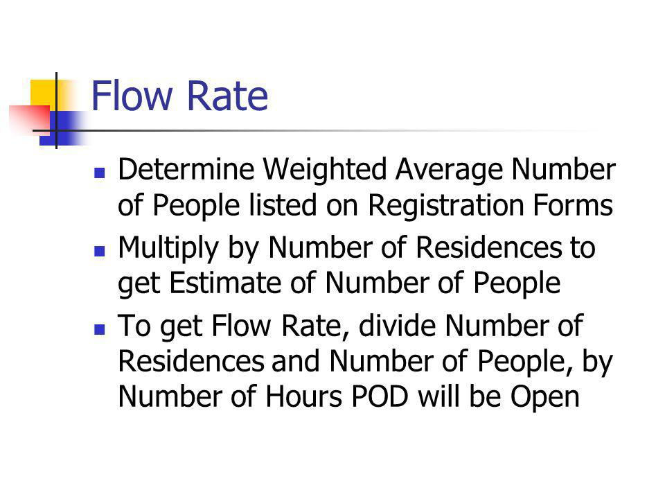 Flow Rate Determine Weighted Average Number of People listed on Registration Forms Multiply by Number of Residences to get Estimate of Number of People To get Flow Rate, divide Number of Residences and Number of People, by Number of Hours POD will be Open