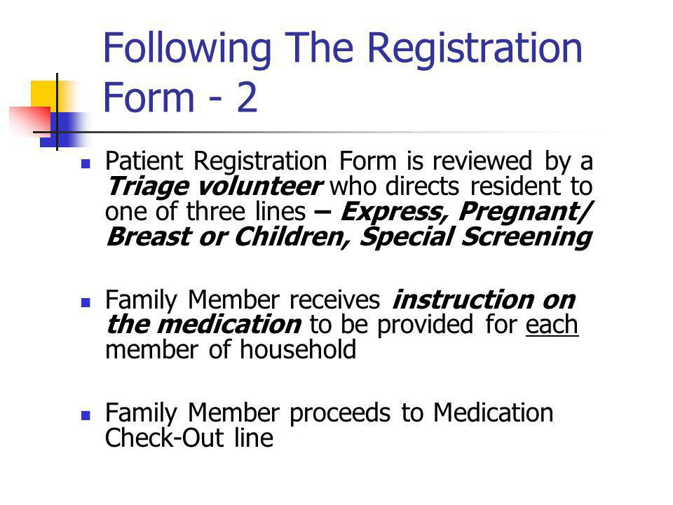 Following The Registration Form - 2 Patient Registration Form is reviewed by a Triage volunteer who directs resident to one of three lines – Express, Pregnant/ Breast or Children, Special Screening Family Member receives instruction on the medication to be provided for each member of household Family Member proceeds to Medication Check-Out line