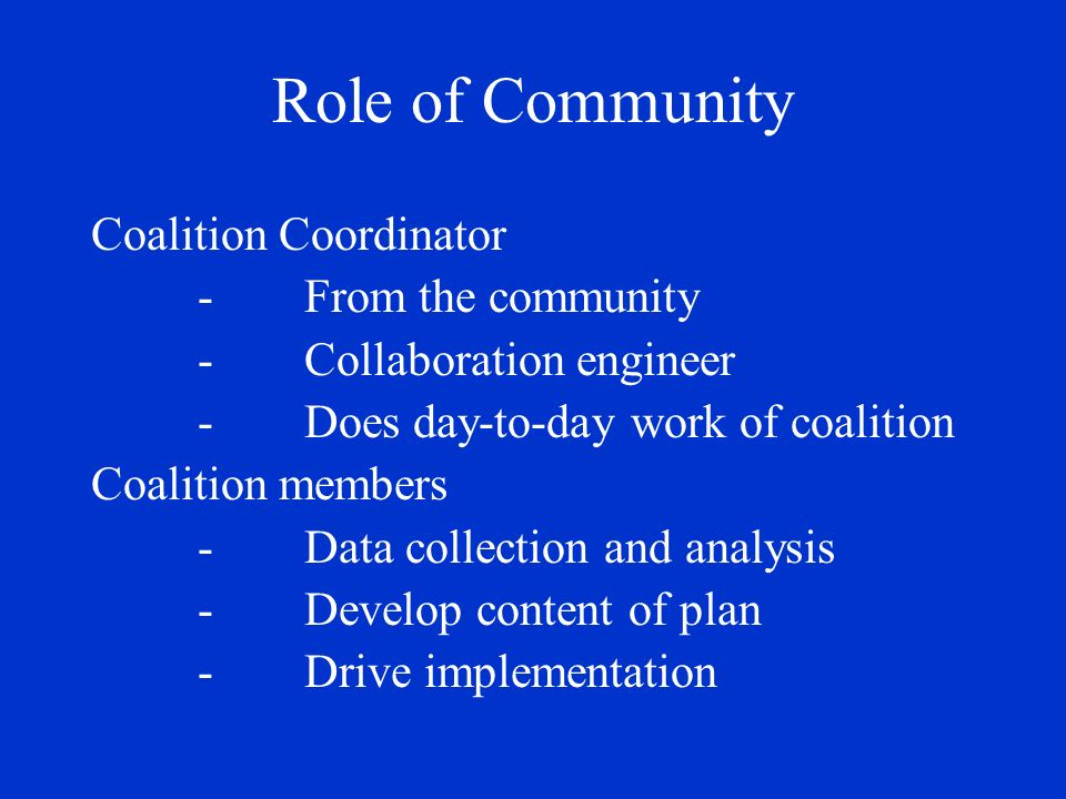 Role of Community Coalition Coordinator -From the community -Collaboration engineer -Does day-to-day work of coalition Coalition members -Data collection and analysis -Develop content of plan -Drive implementation