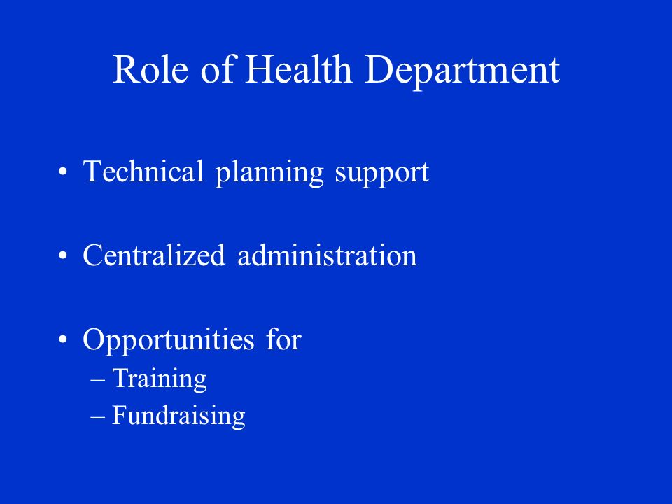 Role of Health Department Technical planning support Centralized administration Opportunities for –Training –Fundraising