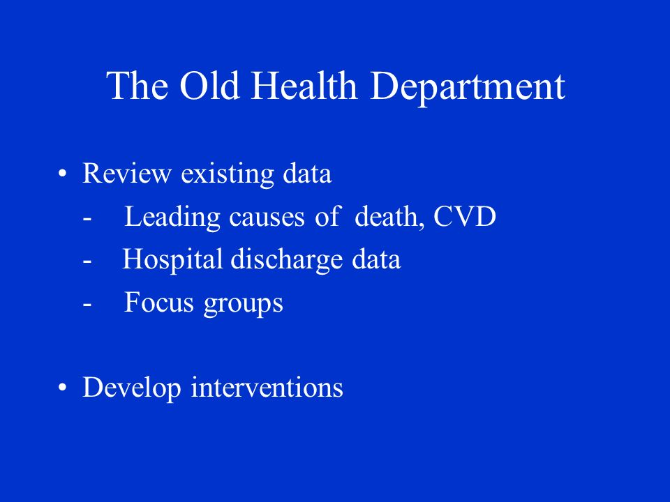 The Old Health Department Review existing data -Leading causes of death, CVD - Hospital discharge data -Focus groups Develop interventions