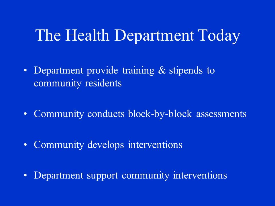 The Health Department Today Department provide training & stipends to community residents Community conducts block-by-block assessments Community develops interventions Department support community interventions