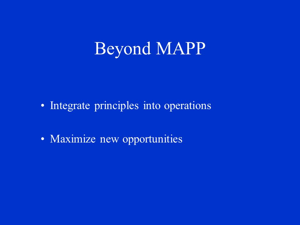 Beyond MAPP Integrate principles into operations Maximize new opportunities