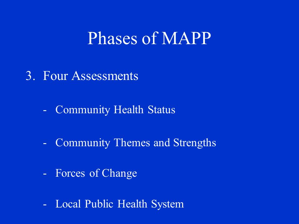 Phases of MAPP 4.Identify Strategic Issues -predominant, cross-cutting findings 5.Formulate Goals & Strategies 6.Action Cycle -plan, implement, evaluate