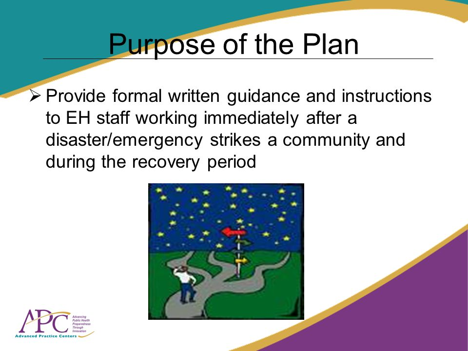 Purpose of the Plan Provide formal written guidance and instructions to EH staff working immediately after a disaster/emergency strikes a community and during the recovery period