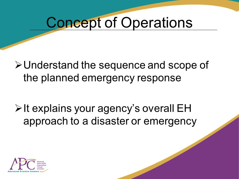 Concept of Operations Understand the sequence and scope of the planned emergency response It explains your agencys overall EH approach to a disaster or emergency