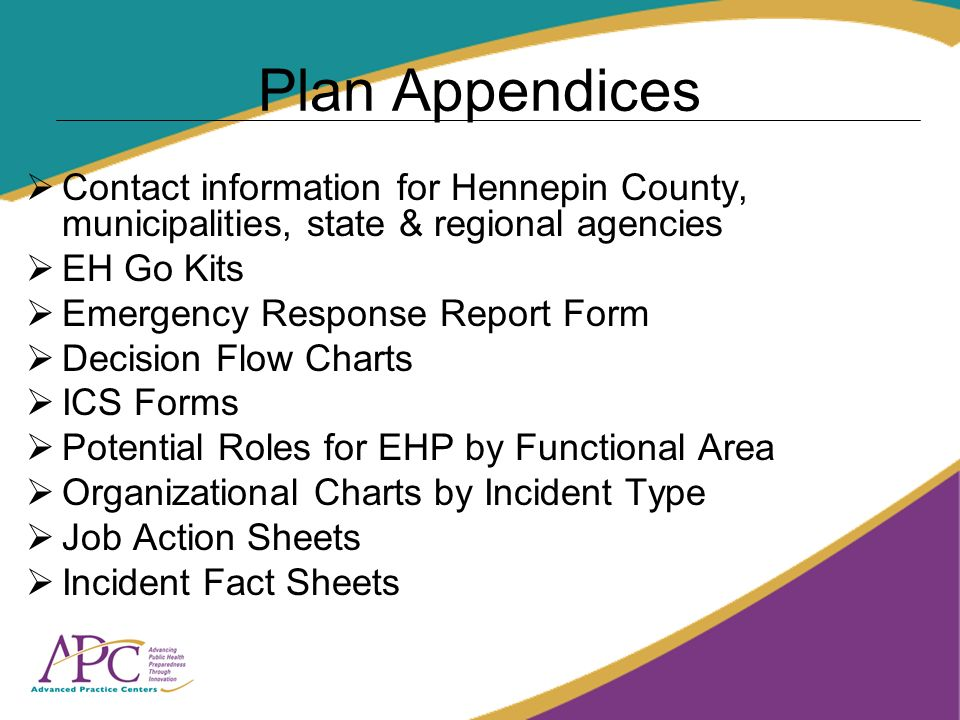 Plan Appendices Contact information for Hennepin County, municipalities, state & regional agencies EH Go Kits Emergency Response Report Form Decision Flow Charts ICS Forms Potential Roles for EHP by Functional Area Organizational Charts by Incident Type Job Action Sheets Incident Fact Sheets