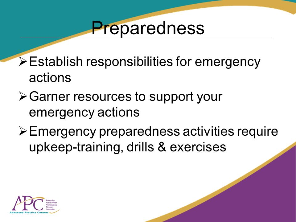 Preparedness Establish responsibilities for emergency actions Garner resources to support your emergency actions Emergency preparedness activities require upkeep-training, drills & exercises
