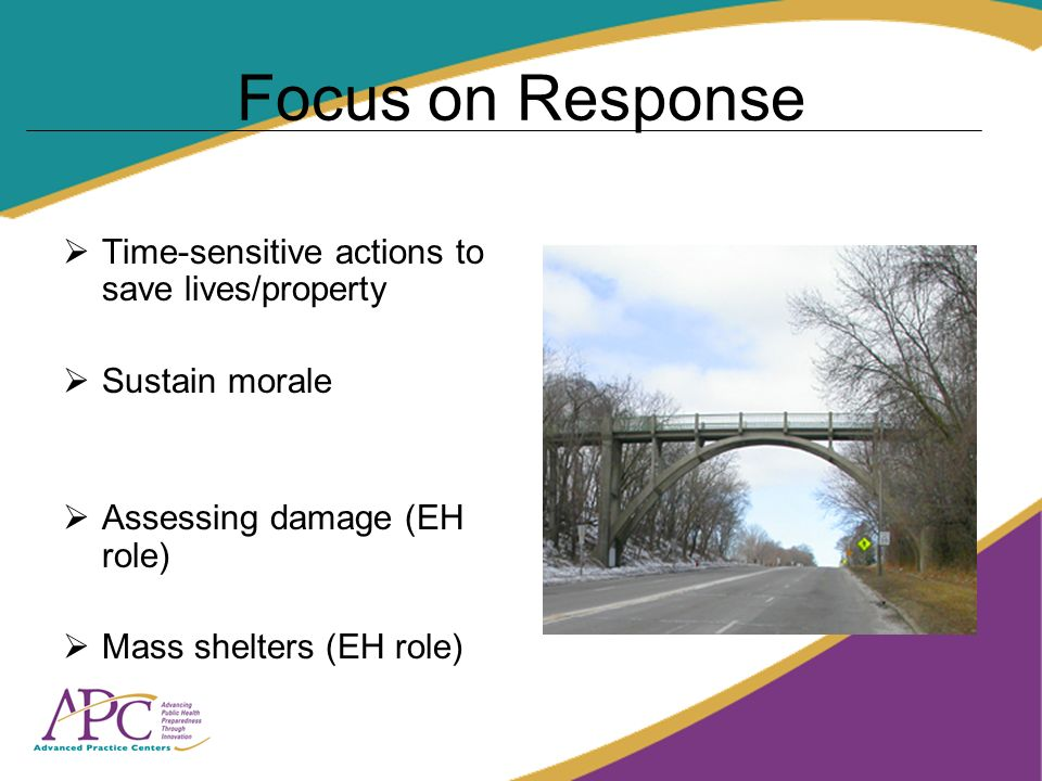 Focus on Response Time-sensitive actions to save lives/property Sustain morale Assessing damage (EH role) Mass shelters (EH role)