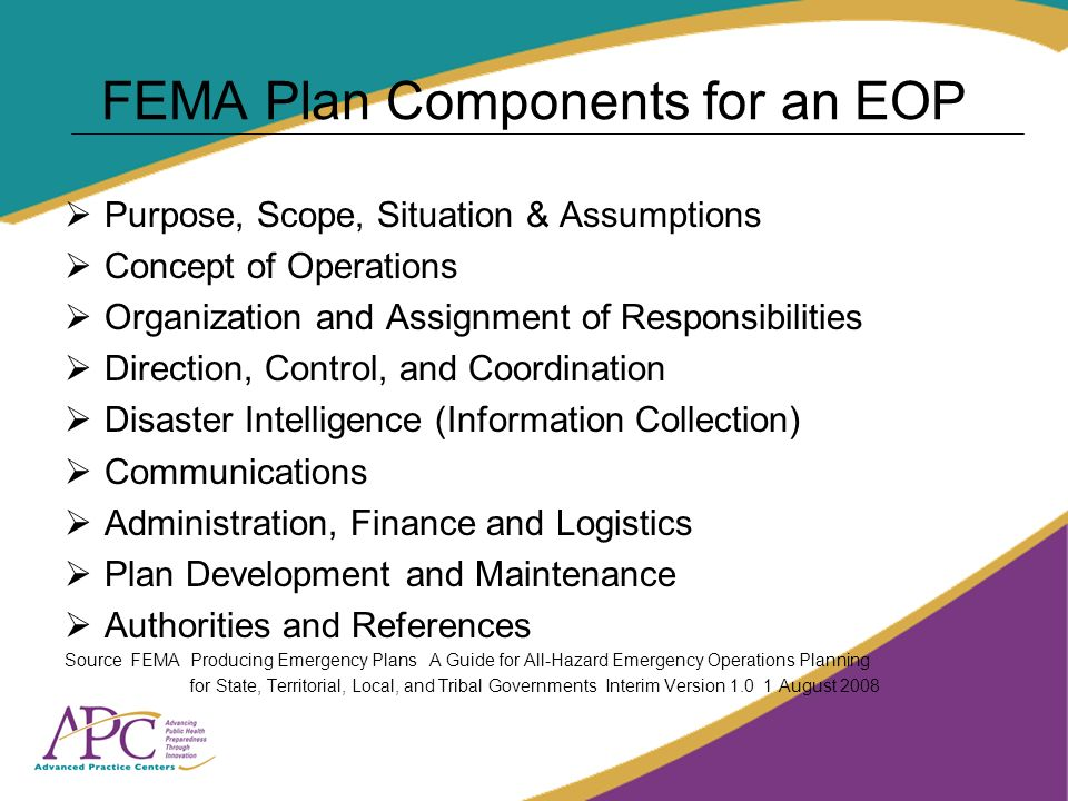 FEMA Plan Components for an EOP Purpose, Scope, Situation & Assumptions Concept of Operations Organization and Assignment of Responsibilities Direction, Control, and Coordination Disaster Intelligence (Information Collection) Communications Administration, Finance and Logistics Plan Development and Maintenance Authorities and References Source FEMA Producing Emergency Plans A Guide for All-Hazard Emergency Operations Planning for State, Territorial, Local, and Tribal Governments Interim Version August 2008