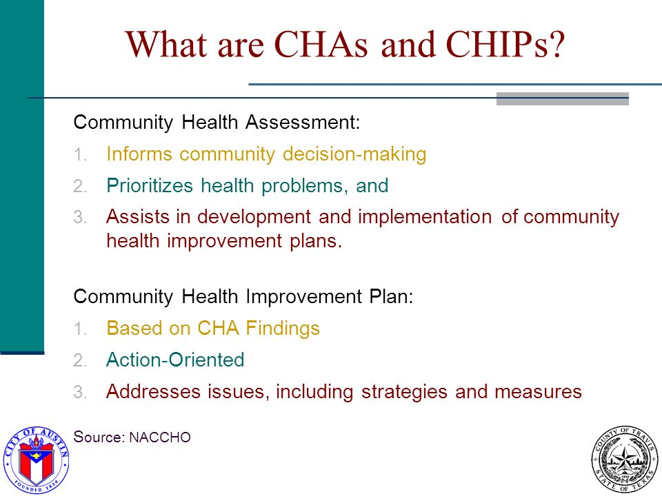 What are CHAs and CHIPs? Community Health Assessment: 1. Informs community decision-making 2. Prioritizes health problems, and 3. Assists in developme