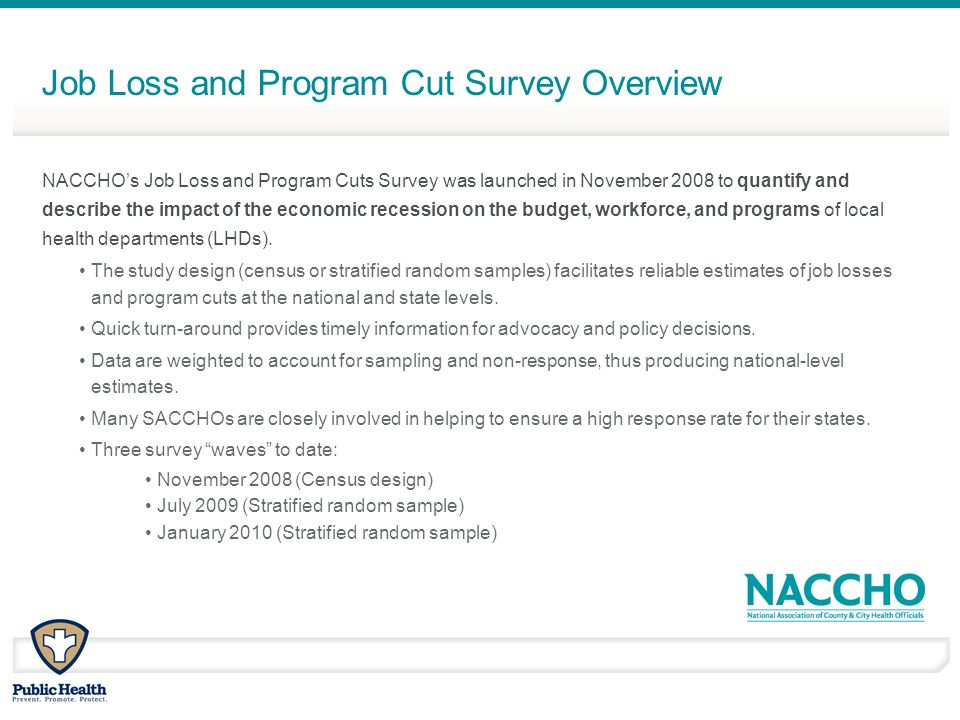 Job Loss and Program Cut Survey Overview NACCHOs Job Loss and Program Cuts Survey was launched in November 2008 to quantify and describe the impact of the economic recession on the budget, workforce, and programs of local health departments (LHDs).
