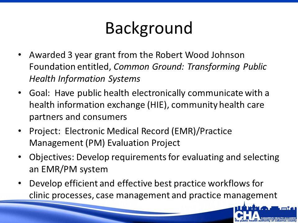 Background Awarded 3 year grant from the Robert Wood Johnson Foundation entitled, Common Ground: Transforming Public Health Information Systems Goal: