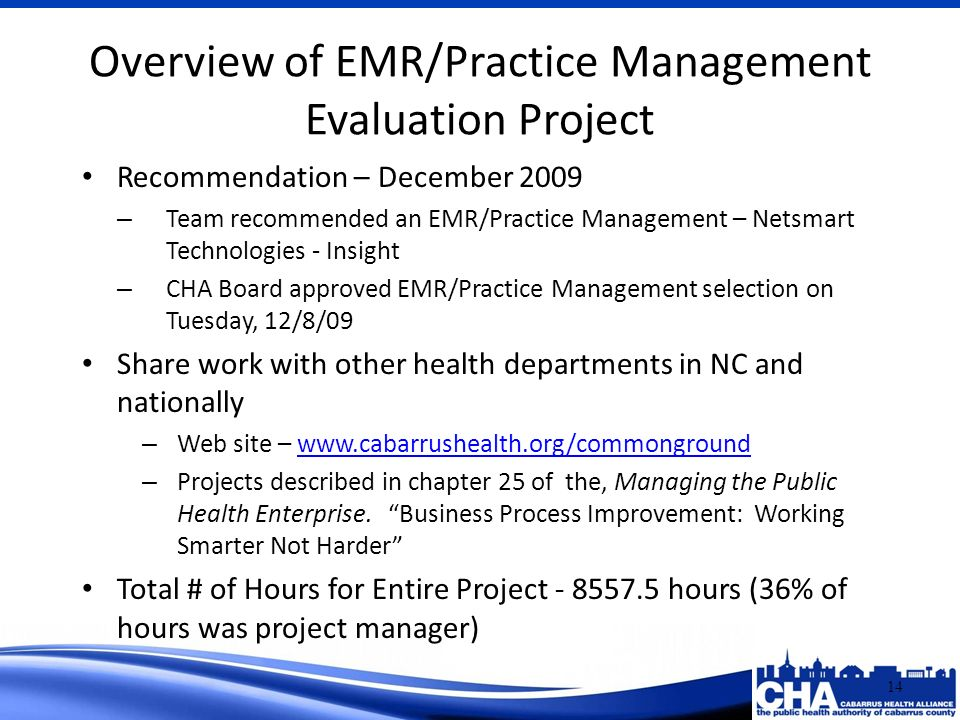 Recommendation – December 2009 – Team recommended an EMR/Practice Management – Netsmart Technologies - Insight – CHA Board approved EMR/Practice Management selection on Tuesday, 12/8/09 Share work with other health departments in NC and nationally – Web site – www.cabarrushealth.org/commongroundwww.cabarrushealth.org/commonground – Projects described in chapter 25 of the, Managing the Public Health Enterprise.