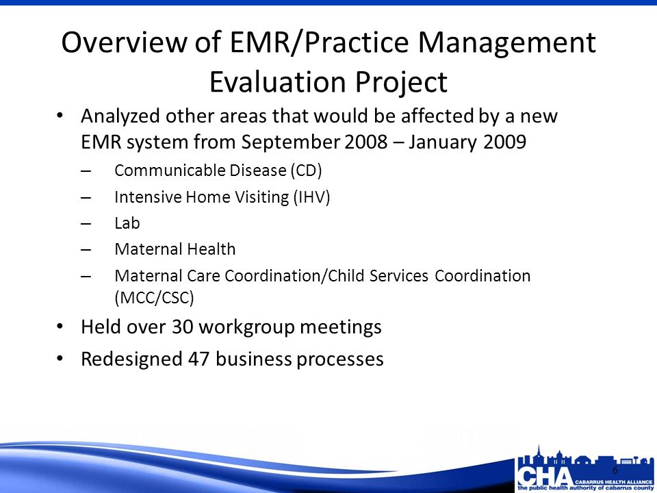 Analyzed other areas that would be affected by a new EMR system from September 2008 – January 2009 – Communicable Disease (CD) – Intensive Home Visiting (IHV) – Lab – Maternal Health – Maternal Care Coordination/Child Services Coordination (MCC/CSC) Held over 30 workgroup meetings Redesigned 47 business processes Overview of EMR/Practice Management Evaluation Project 6