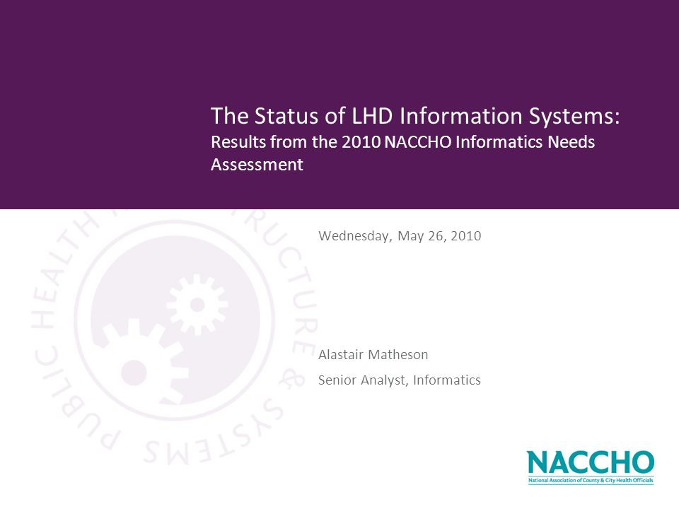 Wednesday, May 26, 2010 The Status of LHD Information Systems: Results from the 2010 NACCHO Informatics Needs Assessment Alastair Matheson Senior Analyst, Informatics