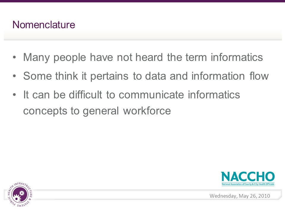 Wednesday, May 26, 2010 Nomenclature Many people have not heard the term informatics Some think it pertains to data and information flow It can be difficult to communicate informatics concepts to general workforce