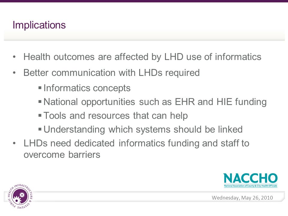 Wednesday, May 26, 2010 Implications Health outcomes are affected by LHD use of informatics Better communication with LHDs required Informatics concepts National opportunities such as EHR and HIE funding Tools and resources that can help Understanding which systems should be linked LHDs need dedicated informatics funding and staff to overcome barriers