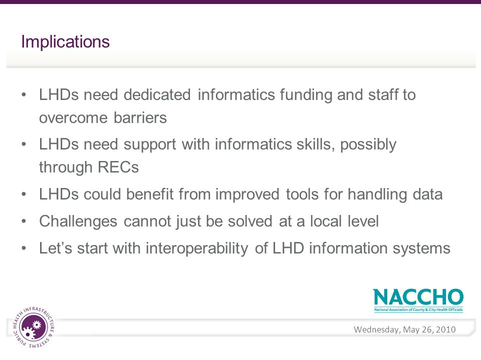 Wednesday, May 26, 2010 Implications LHDs need dedicated informatics funding and staff to overcome barriers LHDs need support with informatics skills, possibly through RECs LHDs could benefit from improved tools for handling data Challenges cannot just be solved at a local level Lets start with interoperability of LHD information systems