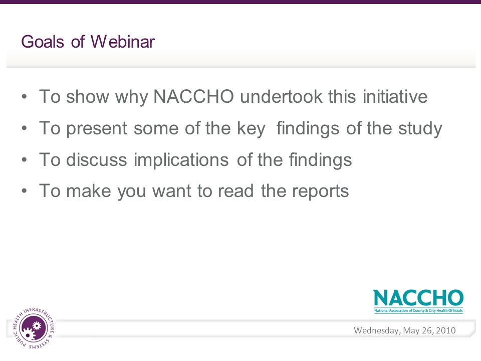 Wednesday, May 26, 2010 Goals of Webinar To show why NACCHO undertook this initiative To present some of the key findings of the study To discuss implications of the findings To make you want to read the reports