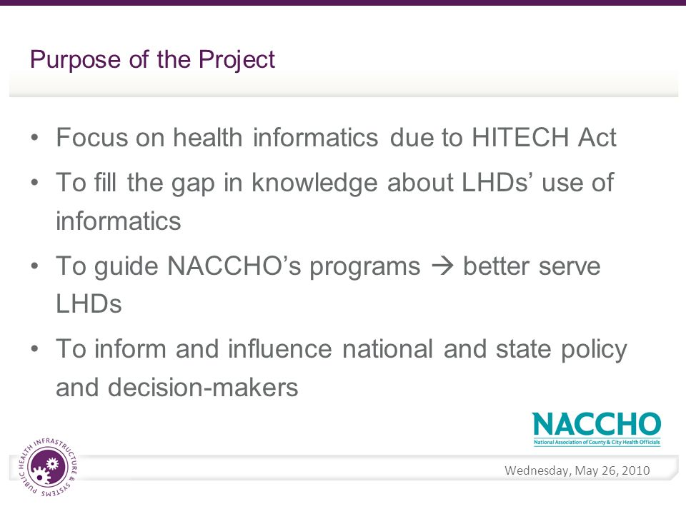 Wednesday, May 26, 2010 Purpose of the Project Focus on health informatics due to HITECH Act To fill the gap in knowledge about LHDs use of informatics To guide NACCHOs programs better serve LHDs To inform and influence national and state policy and decision-makers