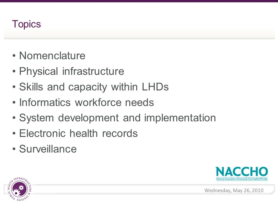 Wednesday, May 26, 2010 Topics Nomenclature Physical infrastructure Skills and capacity within LHDs Informatics workforce needs System development and implementation Electronic health records Surveillance