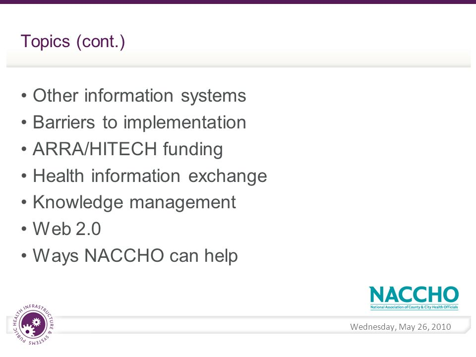 Wednesday, May 26, 2010 Topics (cont.) Other information systems Barriers to implementation ARRA/HITECH funding Health information exchange Knowledge management Web 2.0 Ways NACCHO can help