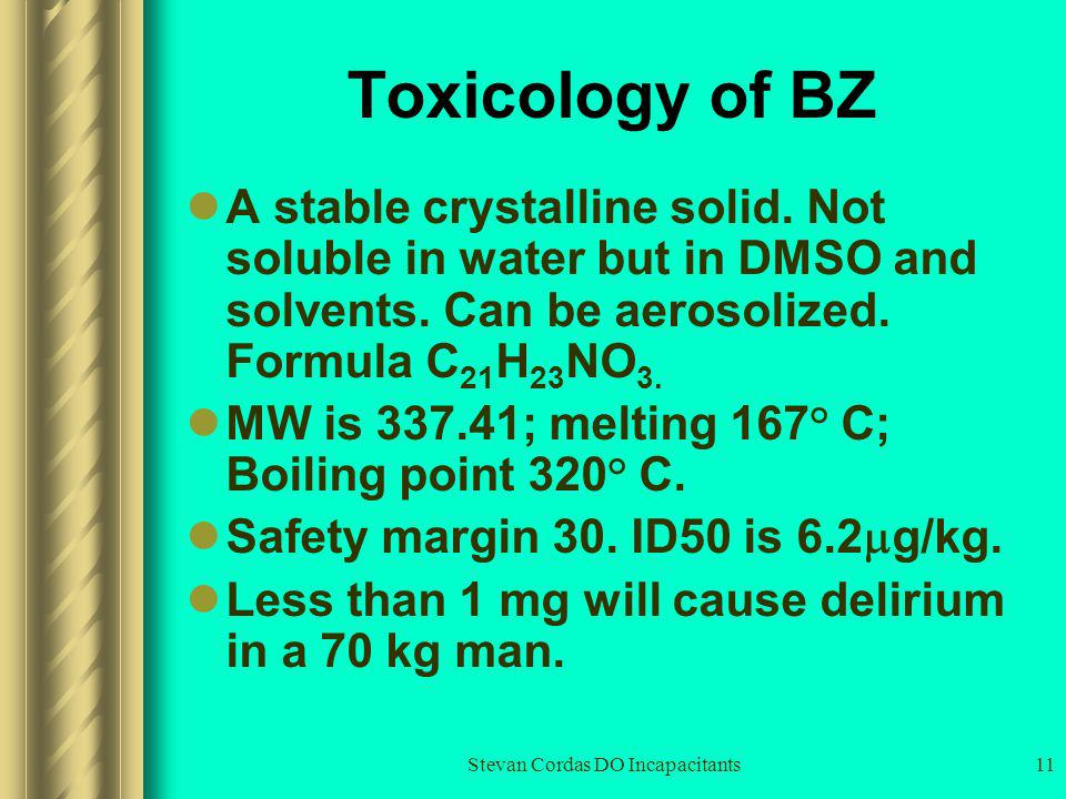 Stevan Cordas DO Incapacitants11 Toxicology of BZ A stable crystalline solid. Not soluble in water but in DMSO and solvents. Can be aerosolized. Formu