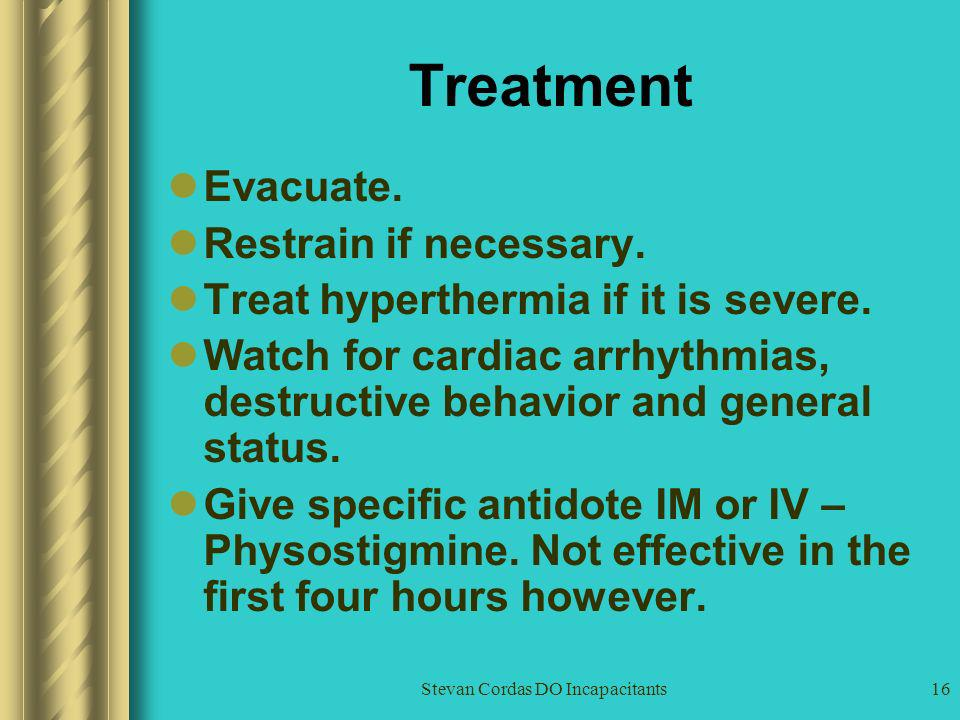 Stevan Cordas DO Incapacitants16 Treatment Evacuate. Restrain if necessary. Treat hyperthermia if it is severe. Watch for cardiac arrhythmias, destruc