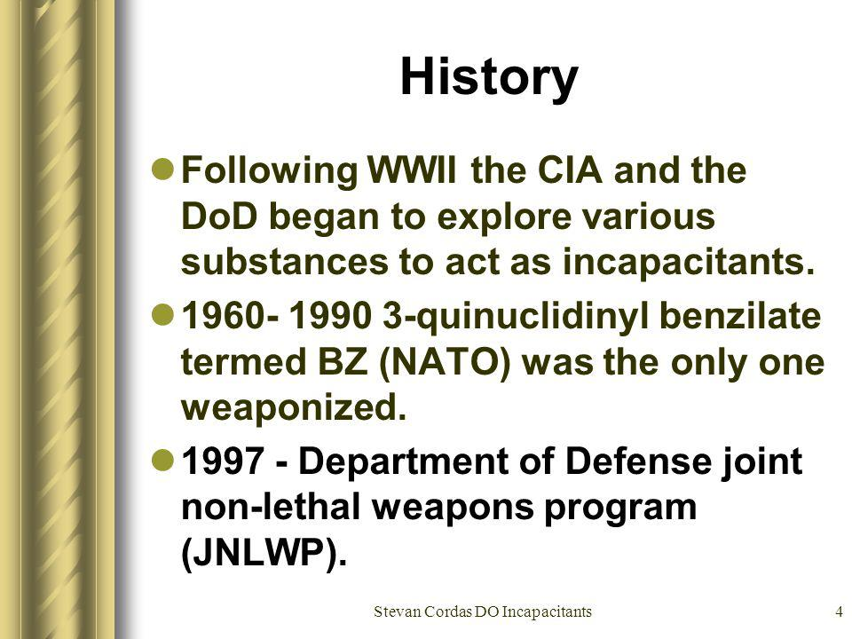 Stevan Cordas DO Incapacitants4 History Following WWII the CIA and the DoD began to explore various substances to act as incapacitants. 1960- 1990 3-q