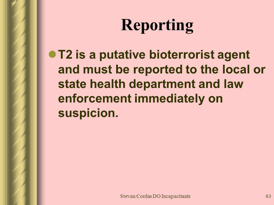 Stevan Cordas DO Incapacitants63 Reporting T2 is a putative bioterrorist agent and must be reported to the local or state health department and law en