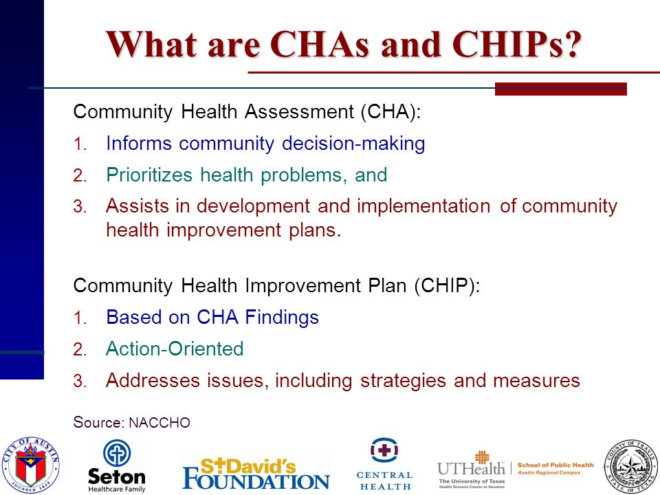 What are CHAs and CHIPs? Community Health Assessment (CHA): 1. Informs community decision-making 2. Prioritizes health problems, and 3. Assists in dev
