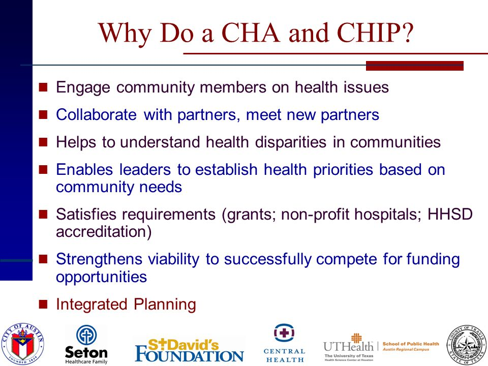 Why Do a CHA and CHIP? Engage community members on health issues Collaborate with partners, meet new partners Helps to understand health disparities i